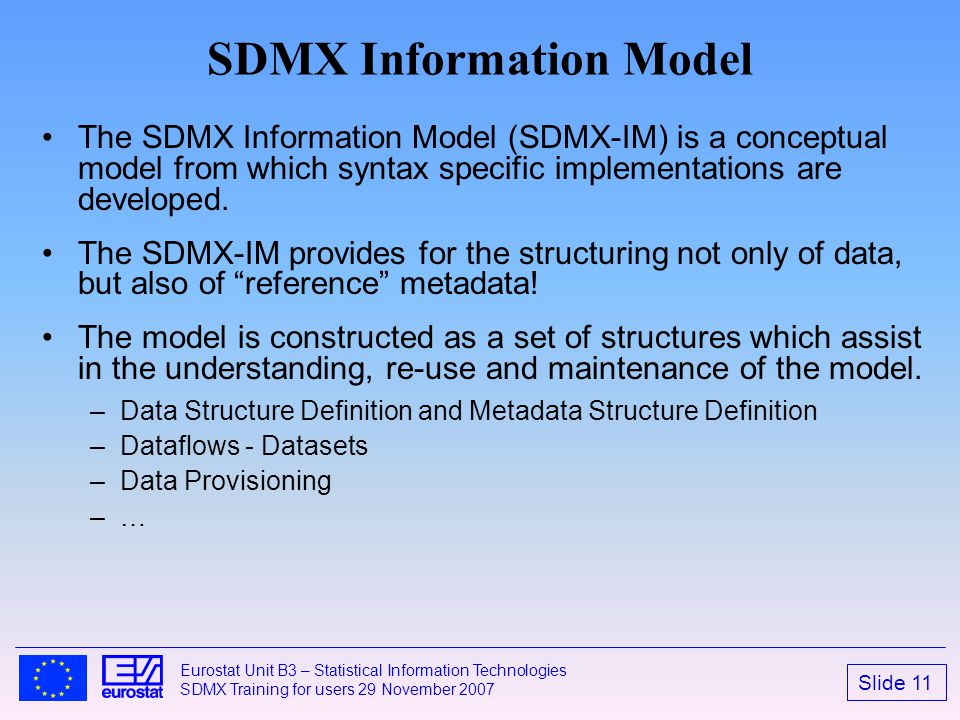 Slide 11 Eurostat Unit B3 – Statistical Information Technologies SDMX Training for users 29 November 2007 SDMX Information Model The SDMX Information