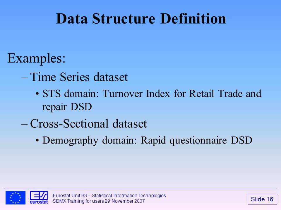 Slide 16 Eurostat Unit B3 – Statistical Information Technologies SDMX Training for users 29 November 2007 Data Structure Definition Examples: –Time Se