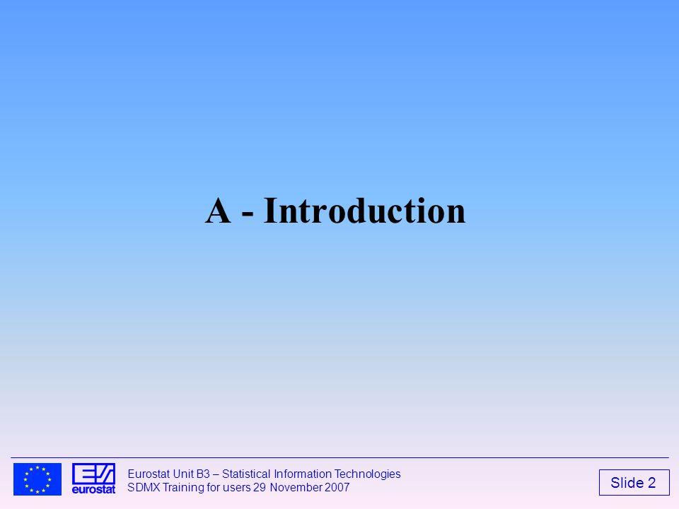 Slide 2 Eurostat Unit B3 – Statistical Information Technologies SDMX Training for users 29 November 2007 A - Introduction