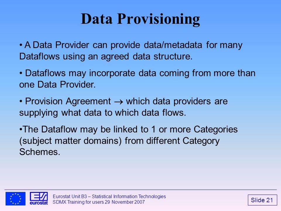 Slide 21 Eurostat Unit B3 – Statistical Information Technologies SDMX Training for users 29 November 2007 Data Provisioning A Data Provider can provid