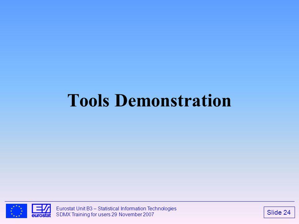Slide 24 Eurostat Unit B3 – Statistical Information Technologies SDMX Training for users 29 November 2007 Tools Demonstration