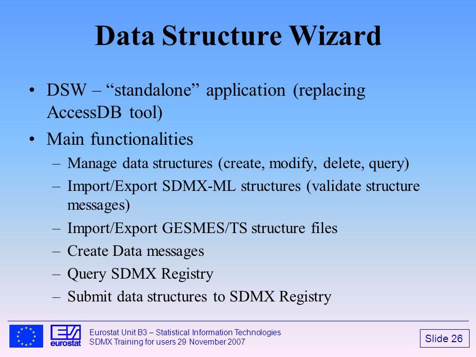 "Slide 26 Eurostat Unit B3 – Statistical Information Technologies SDMX Training for users 29 November 2007 Data Structure Wizard DSW – ""standalone"" app"