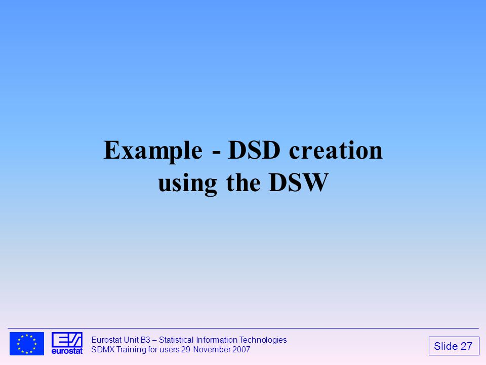 Slide 27 Eurostat Unit B3 – Statistical Information Technologies SDMX Training for users 29 November 2007 Example - DSD creation using the DSW