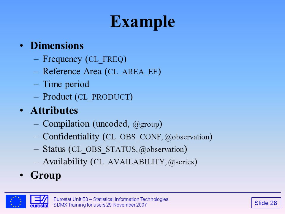 Slide 28 Eurostat Unit B3 – Statistical Information Technologies SDMX Training for users 29 November 2007 Example Dimensions –Frequency ( CL_FREQ ) –R