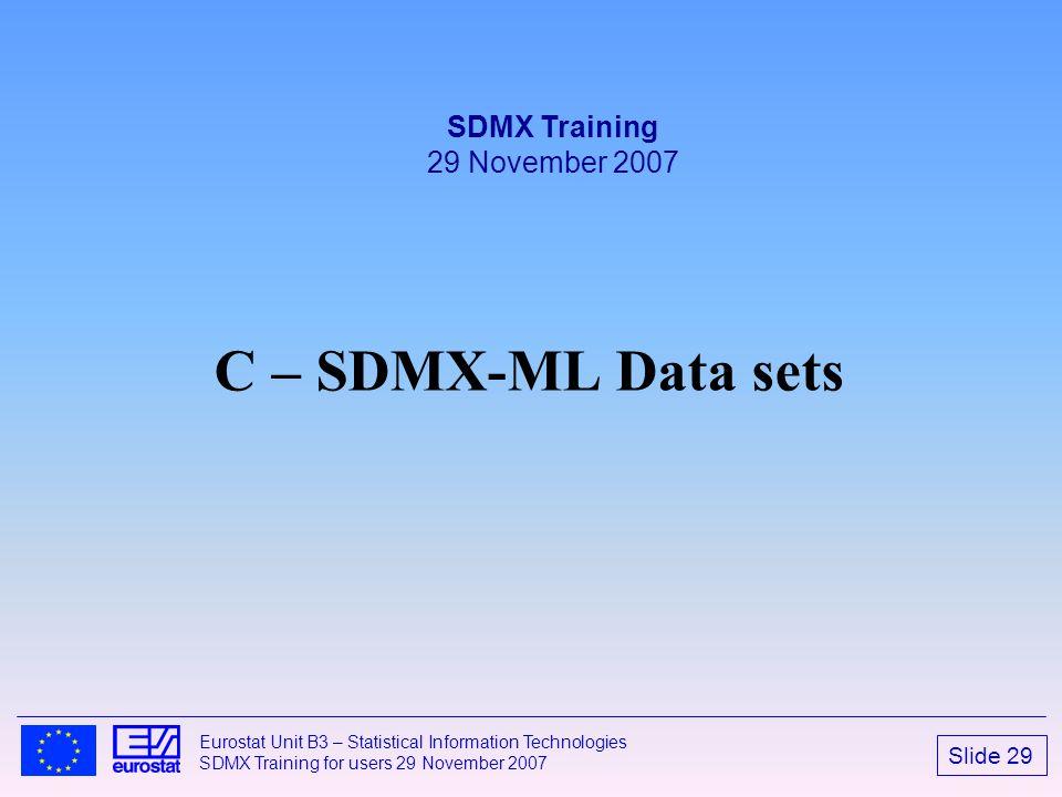 Slide 29 Eurostat Unit B3 – Statistical Information Technologies SDMX Training for users 29 November 2007 C – SDMX-ML Data sets SDMX Training 29 Novem
