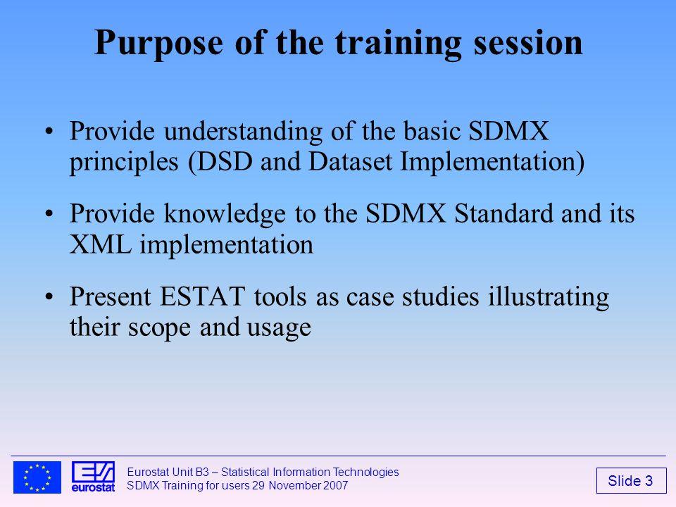 Slide 3 Eurostat Unit B3 – Statistical Information Technologies SDMX Training for users 29 November 2007 Purpose of the training session Provide under