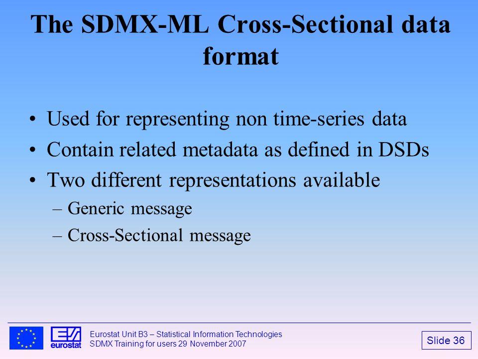 Slide 36 Eurostat Unit B3 – Statistical Information Technologies SDMX Training for users 29 November 2007 The SDMX-ML Cross-Sectional data format Used