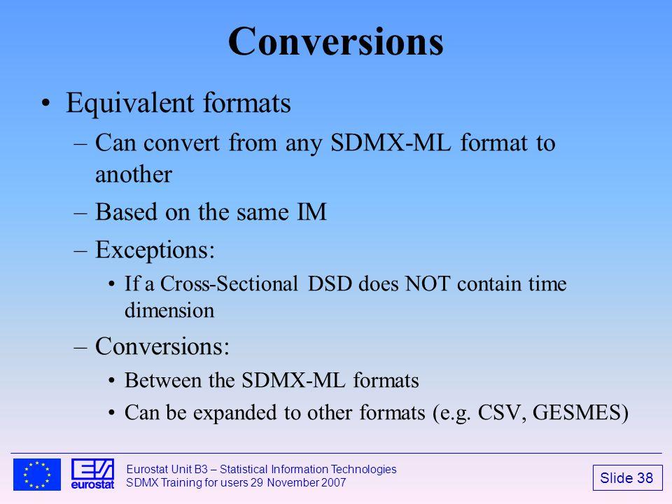 Slide 38 Eurostat Unit B3 – Statistical Information Technologies SDMX Training for users 29 November 2007 Conversions Equivalent formats –Can convert