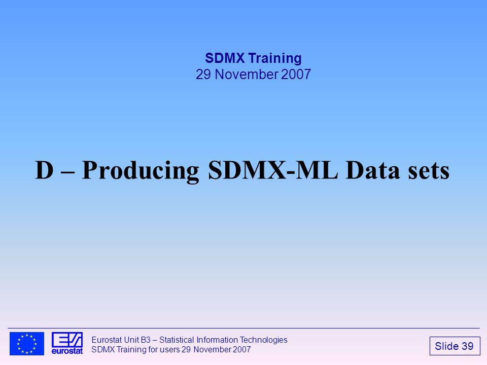 Slide 39 Eurostat Unit B3 – Statistical Information Technologies SDMX Training for users 29 November 2007 D – Producing SDMX-ML Data sets SDMX Trainin