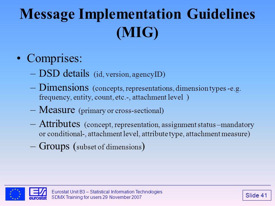 Slide 41 Eurostat Unit B3 – Statistical Information Technologies SDMX Training for users 29 November 2007 Message Implementation Guidelines (MIG) Comp