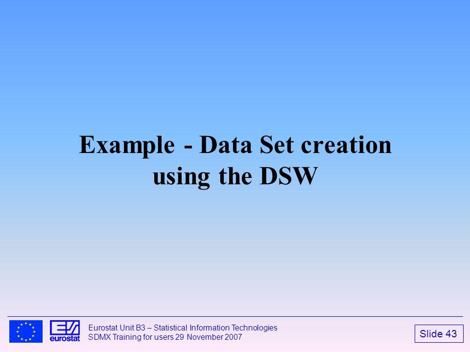 Slide 43 Eurostat Unit B3 – Statistical Information Technologies SDMX Training for users 29 November 2007 Example - Data Set creation using the DSW