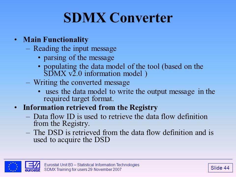Slide 44 Eurostat Unit B3 – Statistical Information Technologies SDMX Training for users 29 November 2007 SDMX Converter Main Functionality –Reading t