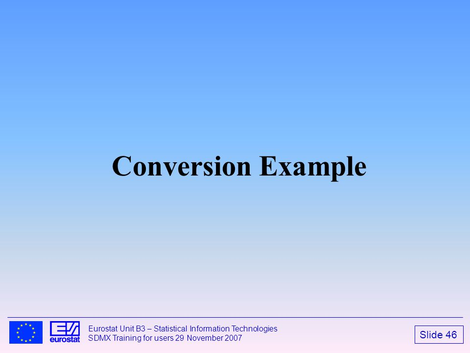 Slide 46 Eurostat Unit B3 – Statistical Information Technologies SDMX Training for users 29 November 2007 Conversion Example