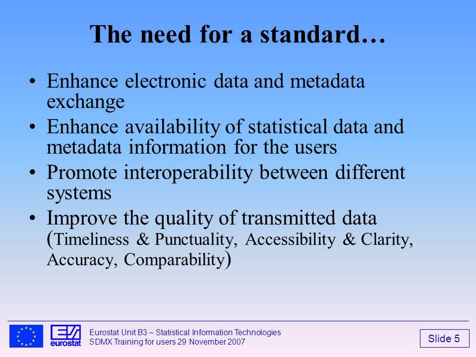 Slide 5 Eurostat Unit B3 – Statistical Information Technologies SDMX Training for users 29 November 2007 The need for a standard… Enhance electronic d