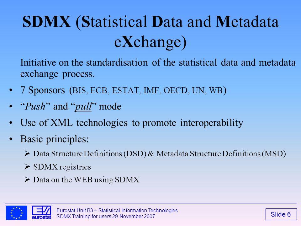 Slide 6 Eurostat Unit B3 – Statistical Information Technologies SDMX Training for users 29 November 2007 SDMX (Statistical Data and Metadata eXchange)