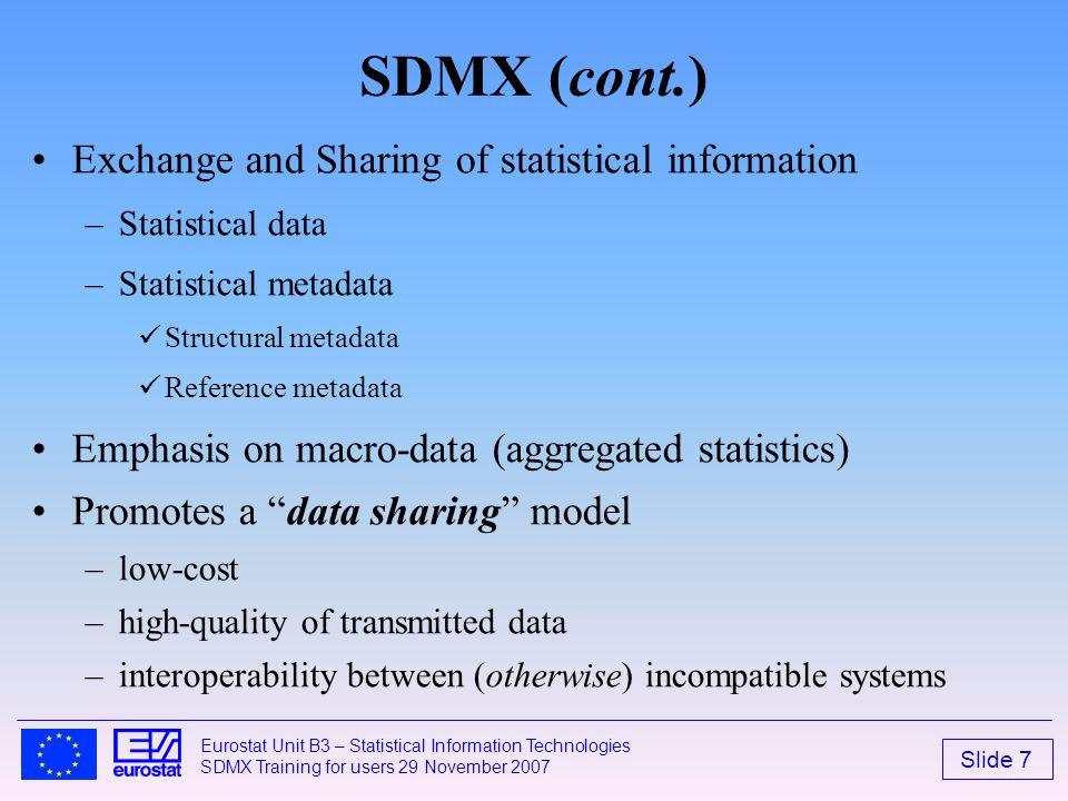 Slide 7 Eurostat Unit B3 – Statistical Information Technologies SDMX Training for users 29 November 2007 SDMX (cont.) Exchange and Sharing of statisti