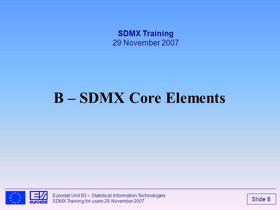 Slide 8 Eurostat Unit B3 – Statistical Information Technologies SDMX Training for users 29 November 2007 B – SDMX Core Elements SDMX Training 29 Novem
