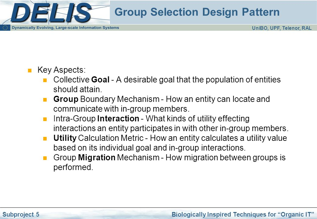 UniBO, UPF, Telenor, RAL Biologically Inspired Techniques for Organic IT Subproject 5 Group Selection Design Pattern Key Aspects: Collective Goal - A desirable goal that the population of entities should attain.