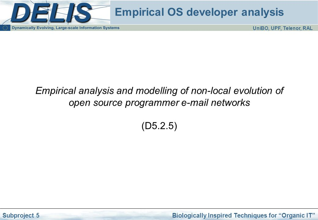 UniBO, UPF, Telenor, RAL Biologically Inspired Techniques for Organic IT Subproject 5 Empirical OS developer analysis Empirical analysis and modelling of non-local evolution of open source programmer e-mail networks (D5.2.5)