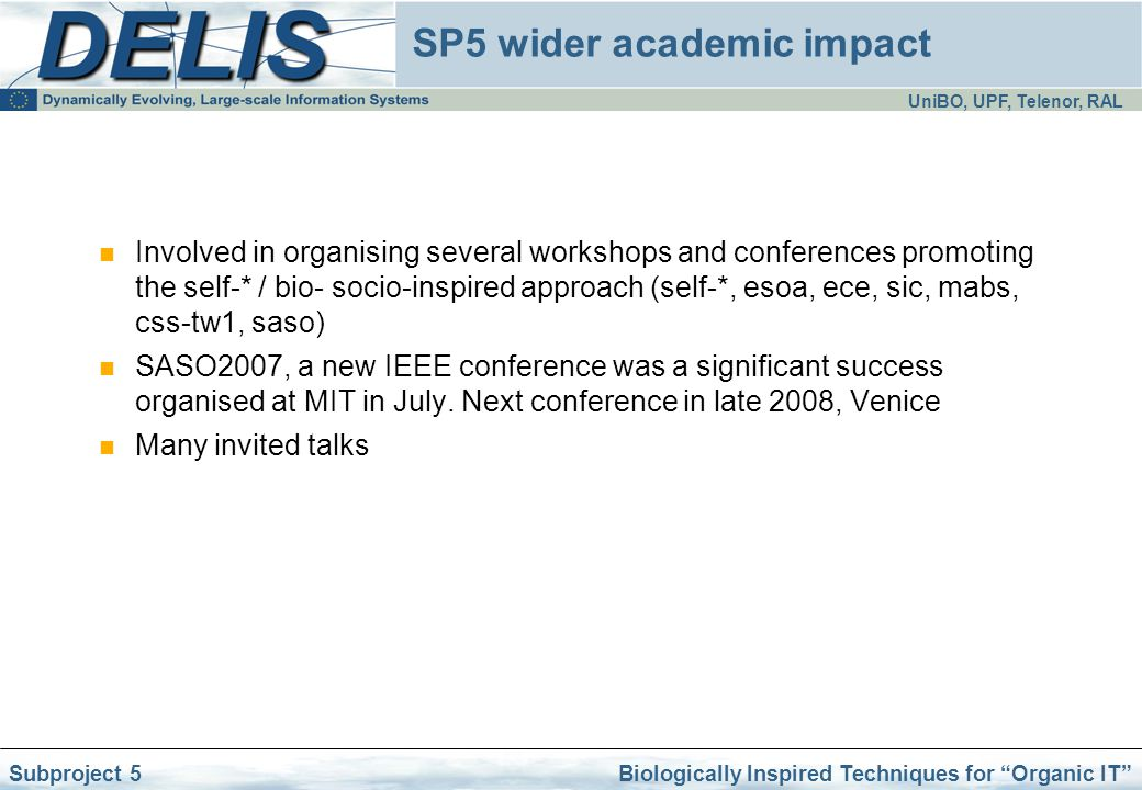 UniBO, UPF, Telenor, RAL Biologically Inspired Techniques for Organic IT Subproject 5 SP5 wider academic impact Involved in organising several workshops and conferences promoting the self-* / bio- socio-inspired approach (self-*, esoa, ece, sic, mabs, css-tw1, saso) SASO2007, a new IEEE conference was a significant success organised at MIT in July.