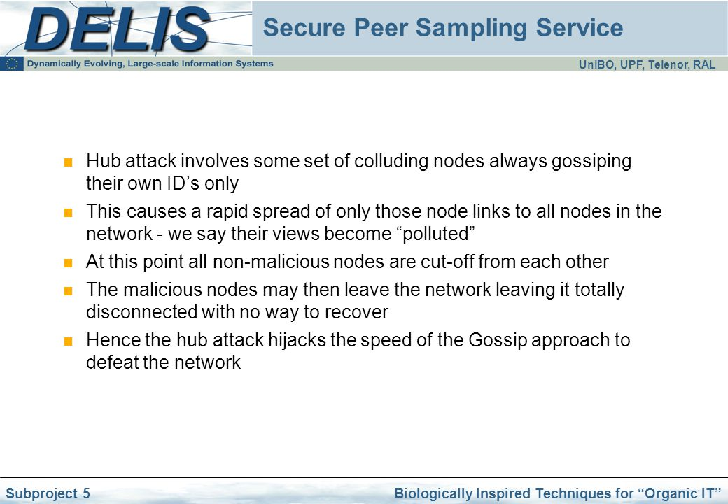 UniBO, UPF, Telenor, RAL Biologically Inspired Techniques for Organic IT Subproject 5 Secure Peer Sampling Service Hub attack involves some set of colluding nodes always gossiping their own ID's only This causes a rapid spread of only those node links to all nodes in the network - we say their views become polluted At this point all non-malicious nodes are cut-off from each other The malicious nodes may then leave the network leaving it totally disconnected with no way to recover Hence the hub attack hijacks the speed of the Gossip approach to defeat the network