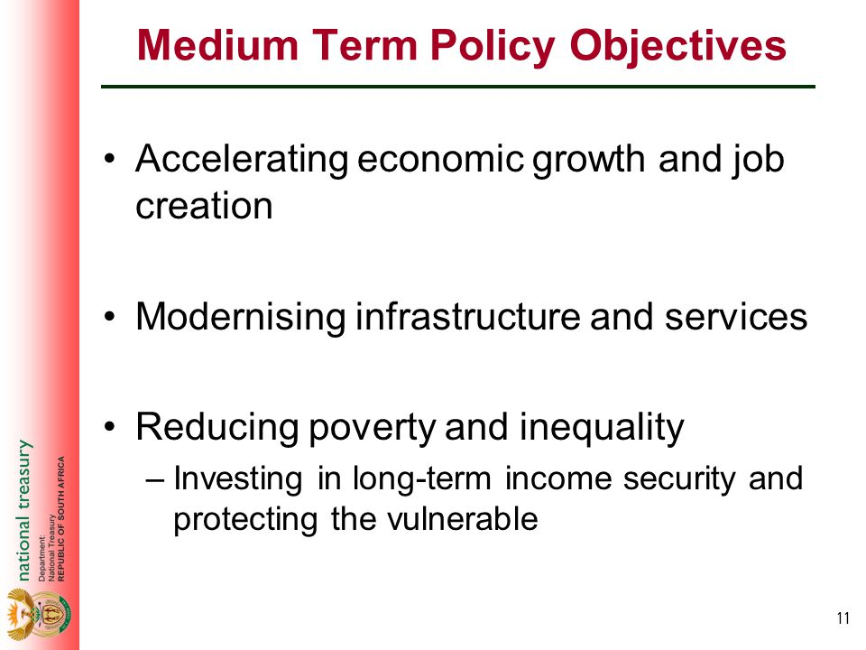 11 Medium Term Policy Objectives Accelerating economic growth and job creation Modernising infrastructure and services Reducing poverty and inequality –Investing in long-term income security and protecting the vulnerable
