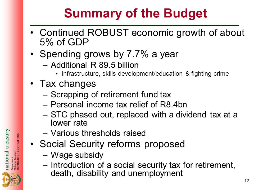 12 Summary of the Budget Continued ROBUST economic growth of about 5% of GDP Spending grows by 7.7% a year –Additional R 89.5 billion infrastructure, skills development/education & fighting crime Tax changes –Scrapping of retirement fund tax –Personal income tax relief of R8.4bn –STC phased out, replaced with a dividend tax at a lower rate –Various thresholds raised Social Security reforms proposed –Wage subsidy –Introduction of a social security tax for retirement, death, disability and unemployment