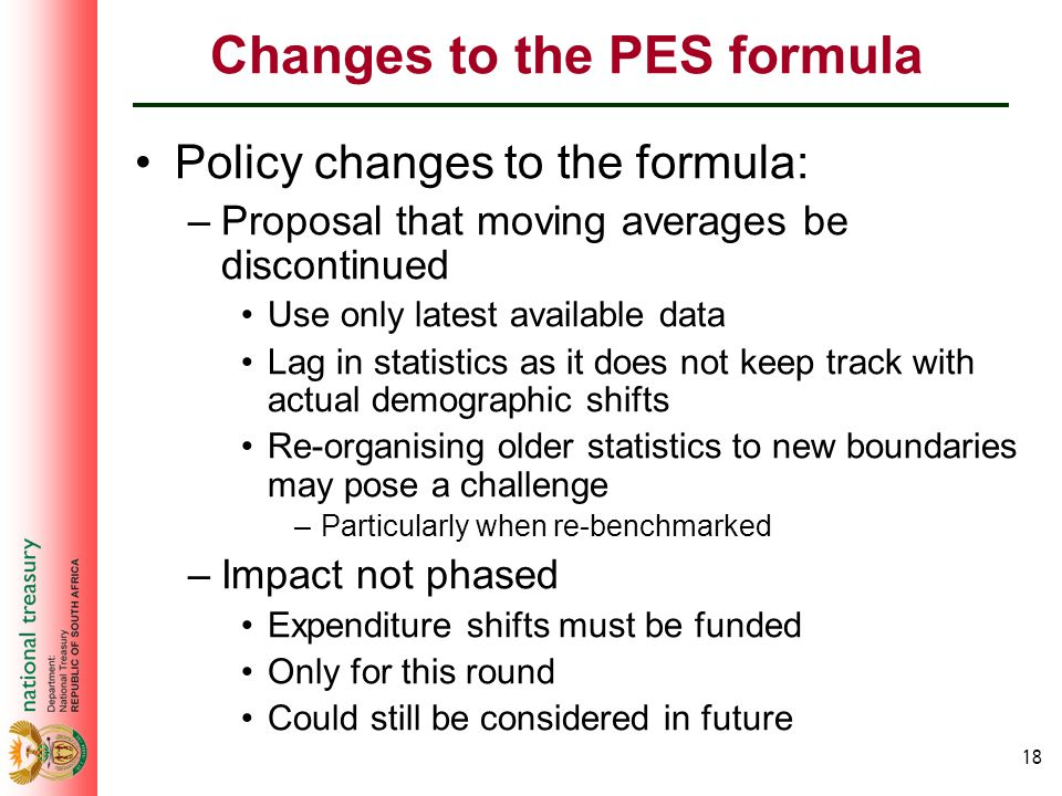 18 Changes to the PES formula Policy changes to the formula: –Proposal that moving averages be discontinued Use only latest available data Lag in statistics as it does not keep track with actual demographic shifts Re-organising older statistics to new boundaries may pose a challenge –Particularly when re-benchmarked –Impact not phased Expenditure shifts must be funded Only for this round Could still be considered in future