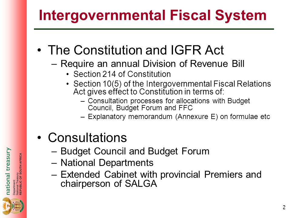 2 Intergovernmental Fiscal System The Constitution and IGFR Act –Require an annual Division of Revenue Bill Section 214 of Constitution Section 10(5) of the Intergovernmental Fiscal Relations Act gives effect to Constitution in terms of: –Consultation processes for allocations with Budget Council, Budget Forum and FFC –Explanatory memorandum (Annexure E) on formulae etc Consultations –Budget Council and Budget Forum –National Departments –Extended Cabinet with provincial Premiers and chairperson of SALGA