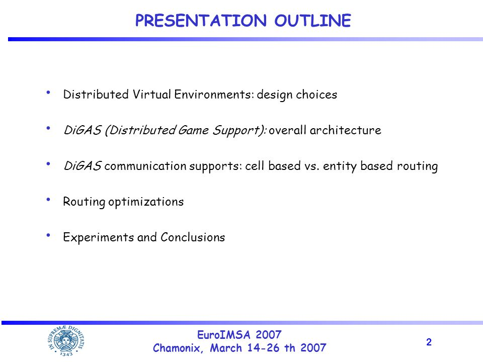 2 EuroIMSA 2007 Chamonix, March 14-26 th 2007 PRESENTATION OUTLINE Distributed Virtual Environments: design choices DiGAS (Distributed Game Support): overall architecture DiGAS communication supports: cell based vs.