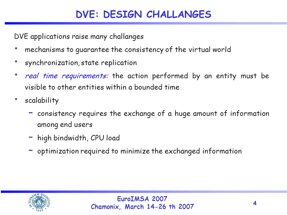 4 EuroIMSA 2007 Chamonix, March 14-26 th 2007 DVE: DESIGN CHALLANGES DVE applications raise many challanges mechanisms to guarantee the consistency of the virtual world synchronization, state replication real time requirements: the action performed by an entity must be visible to other entities within a bounded time scalability – consistency requires the exchange of a huge amount of information among end users – high bindwidth, CPU load – optimization required to minimize the exchanged information