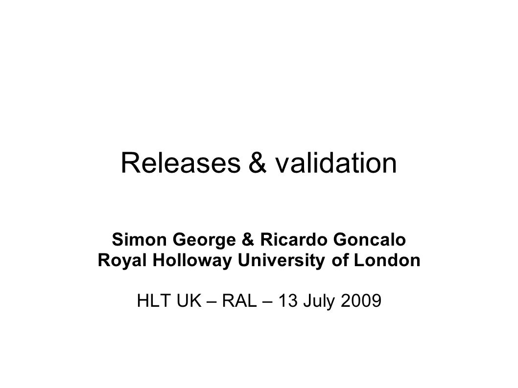 Releases & validation Simon George & Ricardo Goncalo Royal Holloway University of London HLT UK – RAL – 13 July 2009