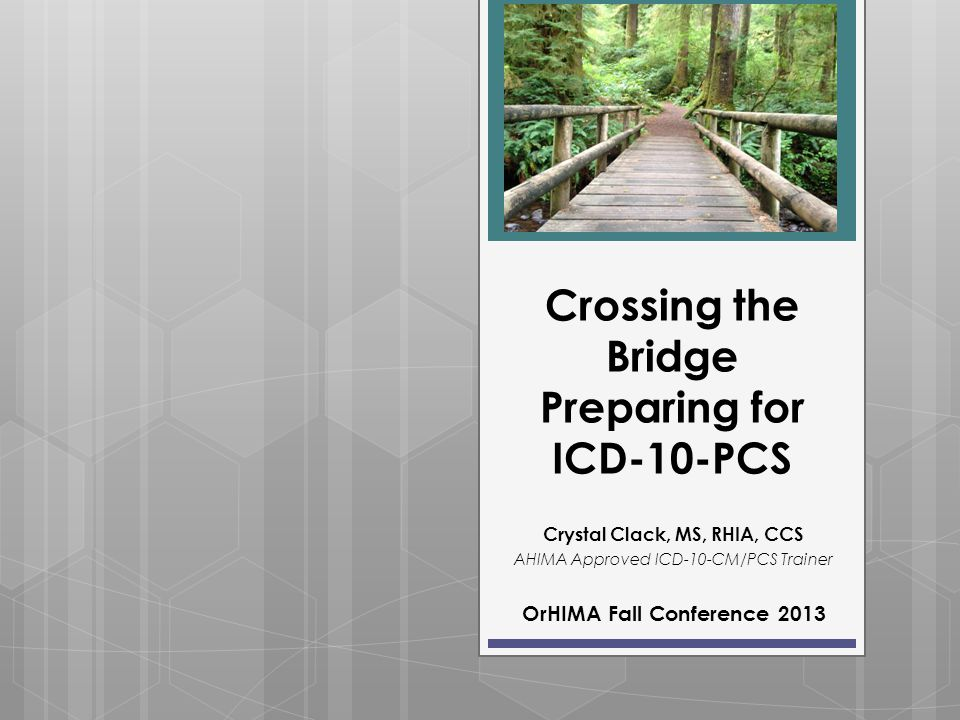Crossing the Bridge Preparing for ICD-10-PCS Crystal Clack, MS, RHIA, CCS AHIMA Approved ICD-10-CM/PCS Trainer OrHIMA Fall Conference 2013