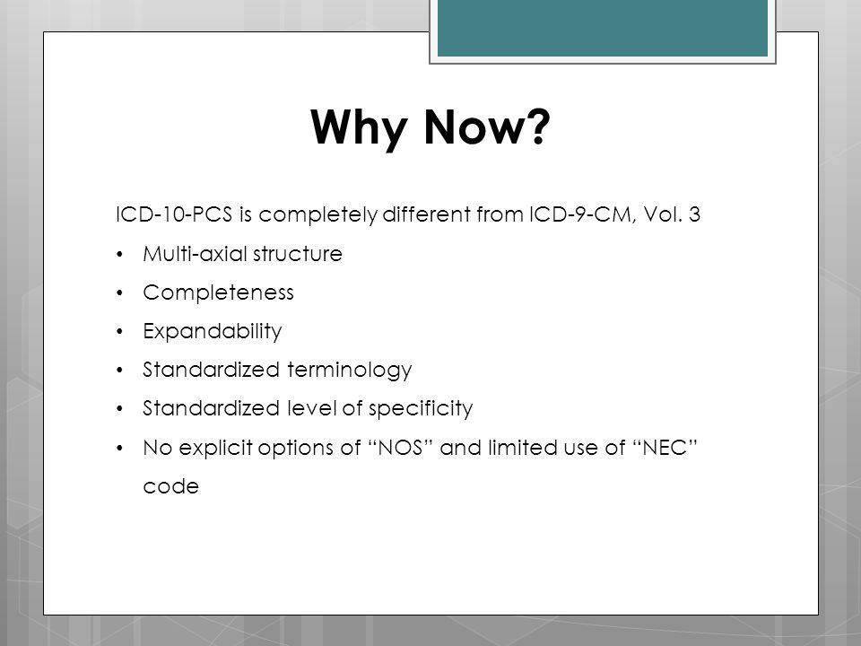 Why Now? ICD-10-PCS is completely different from ICD-9-CM, Vol. 3 Multi-axial structure Completeness Expandability Standardized terminology Standardiz