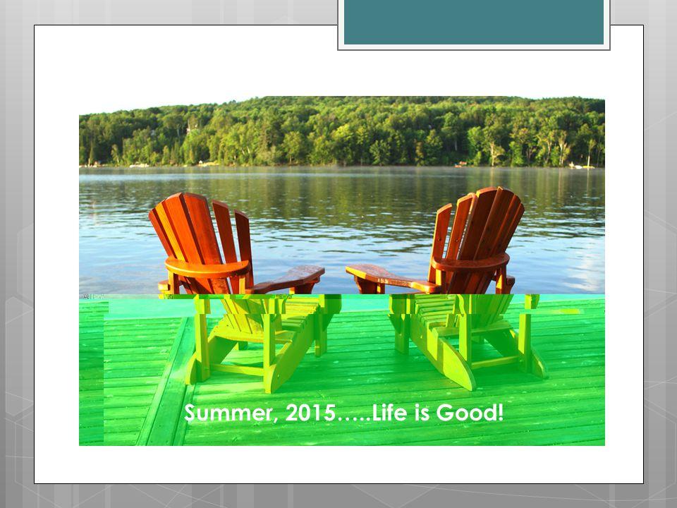 Summer, 2015…..Life is Good!