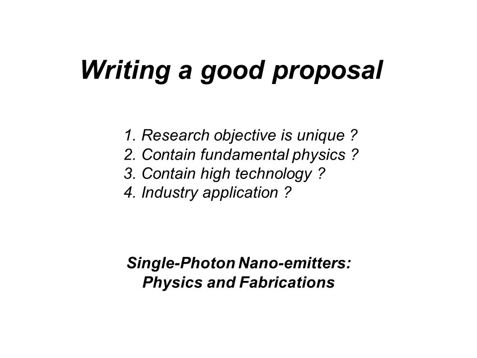 Writing a good proposal 1.Research objective is unique ? 2.Contain fundamental physics ? 3.Contain high technology ? 4.Industry application ? Single-P