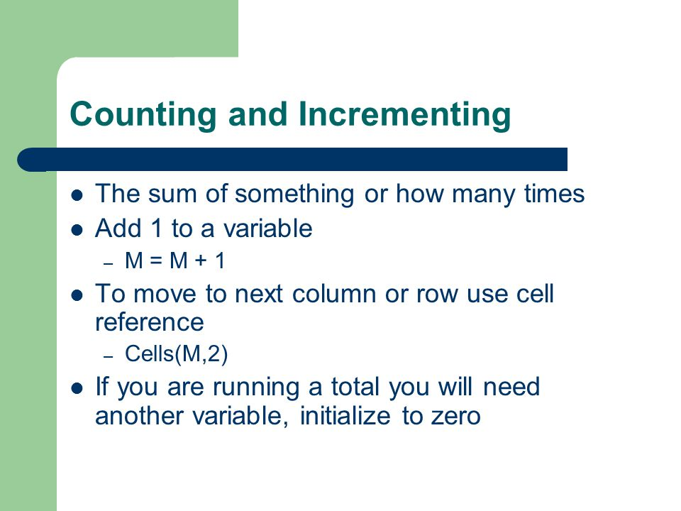 Counting and Incrementing The sum of something or how many times Add 1 to a variable – M = M + 1 To move to next column or row use cell reference – Cells(M,2) If you are running a total you will need another variable, initialize to zero