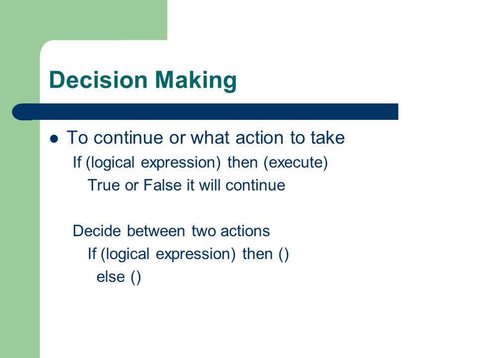 Decision Making To continue or what action to take If (logical expression) then (execute) True or False it will continue Decide between two actions If