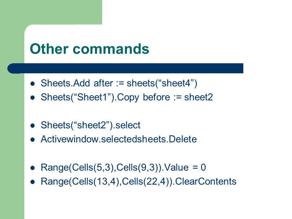 Other commands Sheets.Add after := sheets( sheet4 ) Sheets( Sheet1 ).Copy before := sheet2 Sheets( sheet2 ).select Activewindow.selectedsheets.Delete Range(Cells(5,3),Cells(9,3)).Value = 0 Range(Cells(13,4),Cells(22,4)).ClearContents