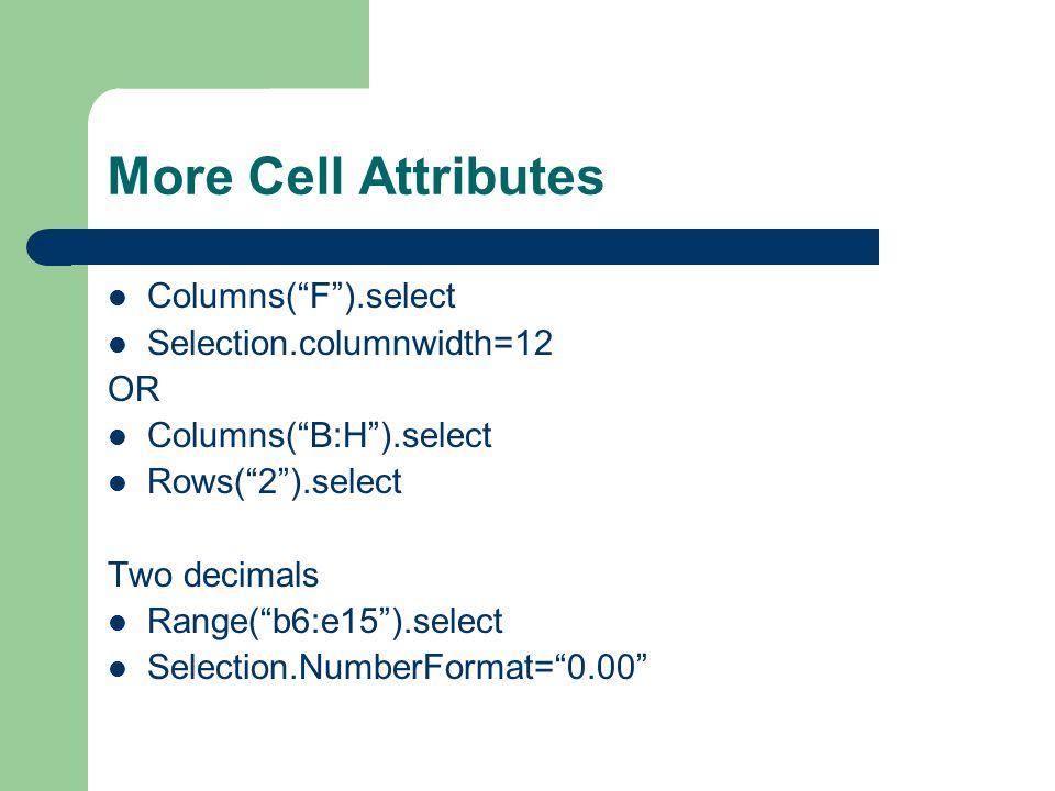 "More Cell Attributes Columns(""F"").select Selection.columnwidth=12 OR Columns(""B:H"").select Rows(""2"").select Two decimals Range(""b6:e15"").select Select"