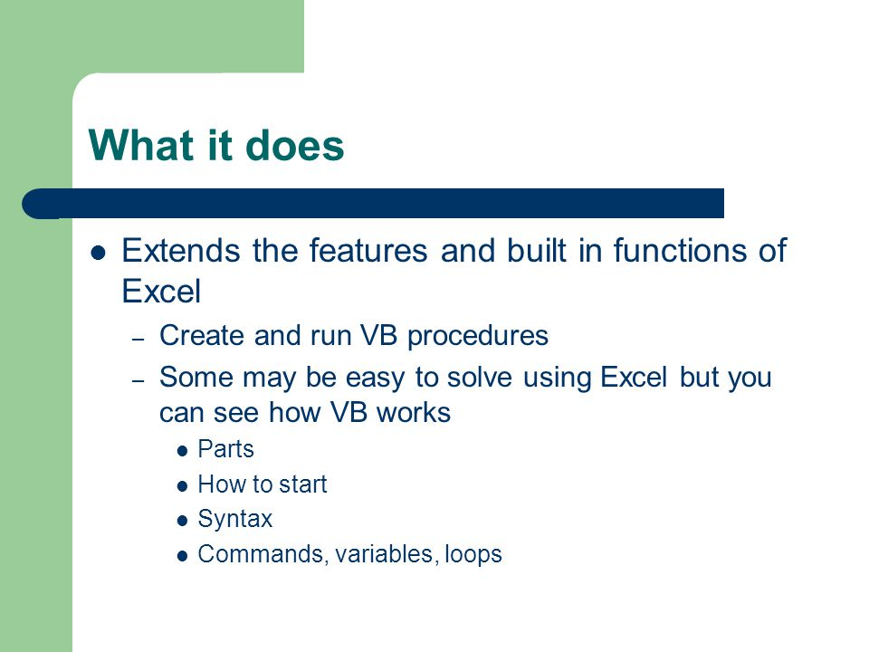 What it does Extends the features and built in functions of Excel – Create and run VB procedures – Some may be easy to solve using Excel but you can see how VB works Parts How to start Syntax Commands, variables, loops