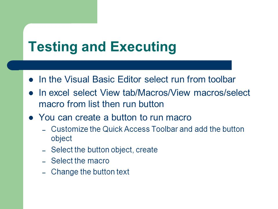 Testing and Executing In the Visual Basic Editor select run from toolbar In excel select View tab/Macros/View macros/select macro from list then run button You can create a button to run macro – Customize the Quick Access Toolbar and add the button object – Select the button object, create – Select the macro – Change the button text