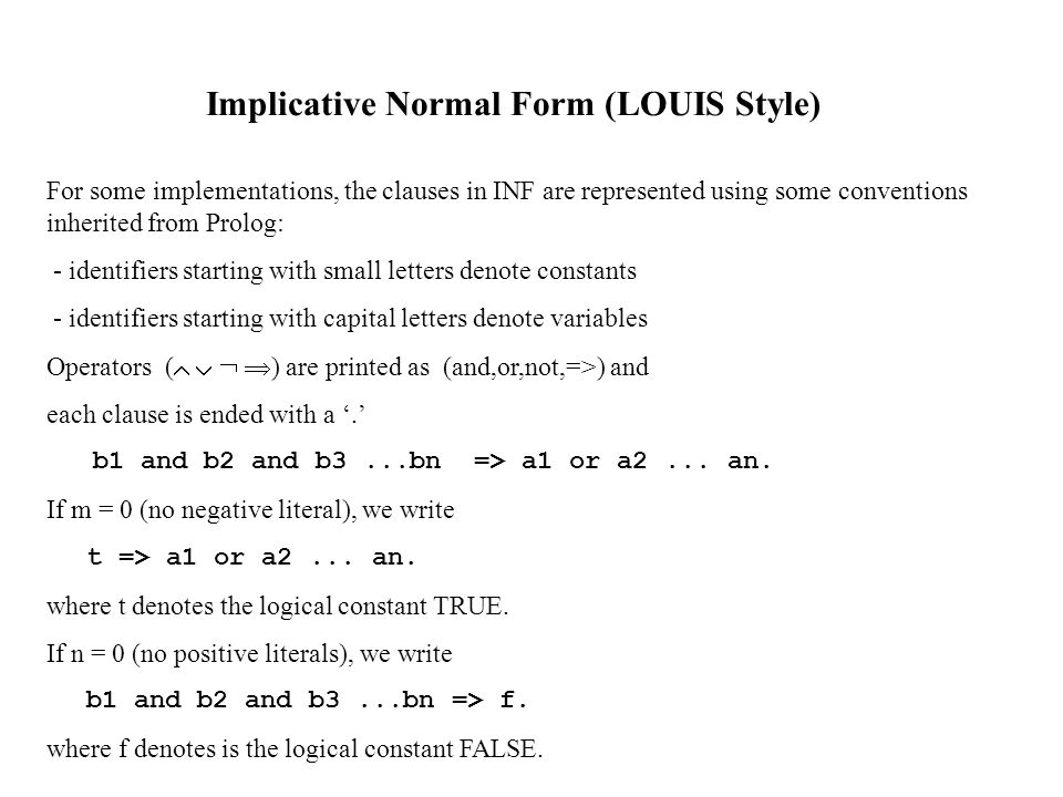 Implicative Normal Form (LOUIS Style) For some implementations, the clauses in INF are represented using some conventions inherited from Prolog: - identifiers starting with small letters denote constants - identifiers starting with capital letters denote variables Operators (     ) are printed as (and,or,not,=>) and each clause is ended with a '.' b1 and b2 and b3...bn => a1 or a2...