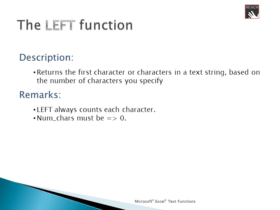 Microsoft ® Excel ® Text Functions Description: Returns the first character or characters in a text string, based on the number of characters you specify Remarks: LEFT always counts each character.