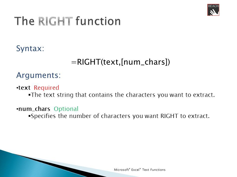 Microsoft ® Excel ® Text Functions Syntax: =RIGHT(text,[num_chars]) Arguments: text Required  The text string that contains the characters you want to extract.