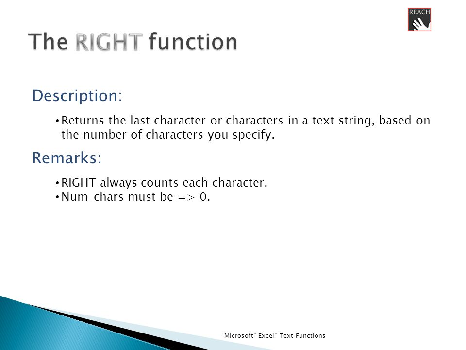 Microsoft ® Excel ® Text Functions Description: Returns the last character or characters in a text string, based on the number of characters you specify.