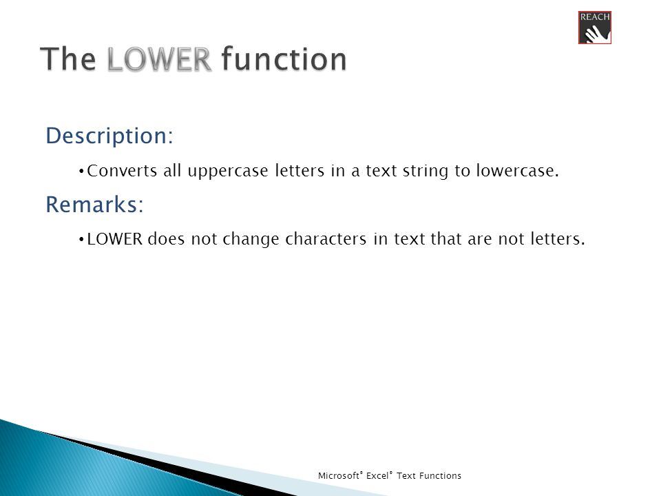 Microsoft ® Excel ® Text Functions Description: Converts all uppercase letters in a text string to lowercase.