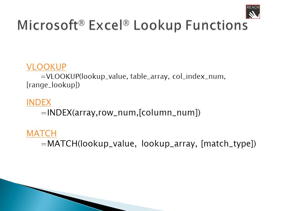 VLOOKUP =VLOOKUP(lookup_value, table_array, col_index_num, [range_lookup]) INDEX =INDEX(array,row_num,[column_num]) MATCH =MATCH(lookup_value, lookup_array, [match_type])
