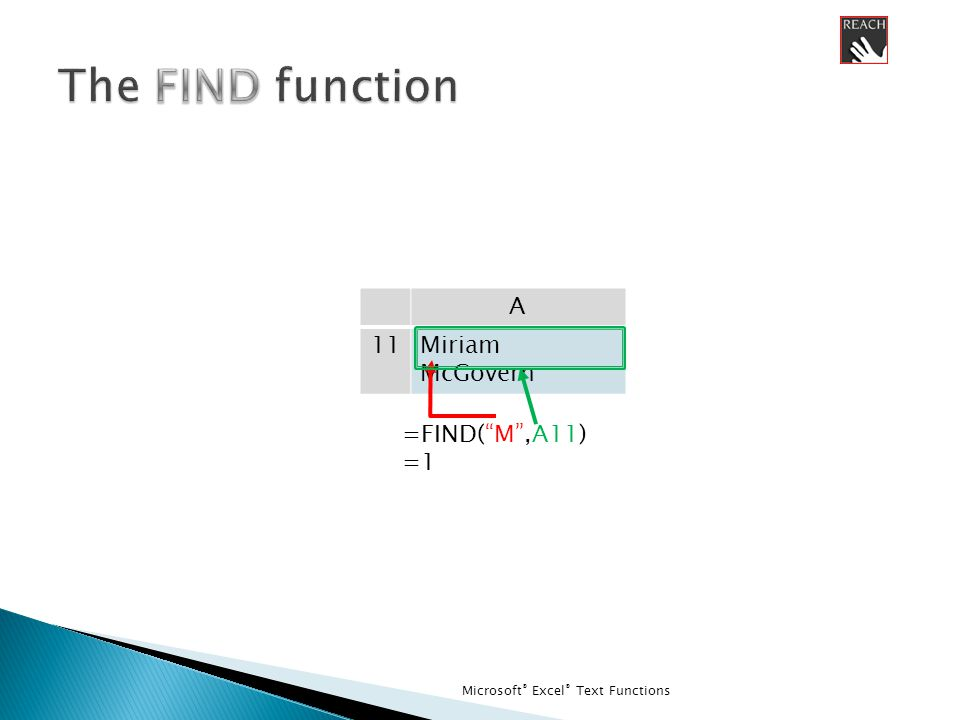 Microsoft ® Excel ® Text Functions A 11Miriam McGovern =FIND( M ,A11) =1