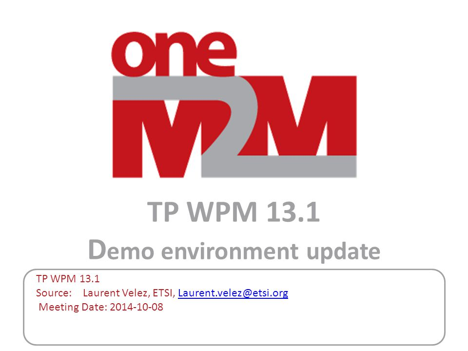 TP WPM 13.1 D emo environment update TP WPM 13.1 Source: Laurent Velez, ETSI, Laurent.velez@etsi.orgLaurent.velez@etsi.org Meeting Date: 2014-10-08